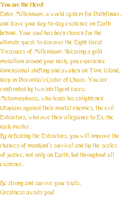 You are the Hero! Enter Millennium, a world system for Pathfinder, and leave your day-to-day existence on Earth behind. Your soul has been chosen for the ultimate quest: to discover the Eight Great Treasures of Millennium. Wearing a gold medallion around your neck, you experience dimensional shifting and awaken on Time Island, deep in Discordia's Crater of Chaos. You are confronted by two intelligent races: Metamorphosis, who leads his enlightened Utopians against their mortal enemies, the evil Extractors, who owe their allegiance to Ex, the dark master. By defeating the Extractors, you will improve the chances of mankind's survival and tip the scales of justice, not only on Earth, but throughout all existence. Be strong and survive your trials. Greatness awaits you!